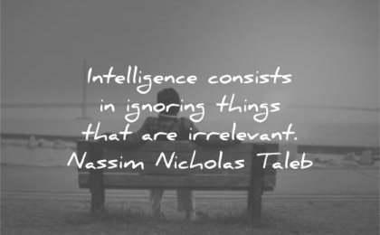 letting go quotes intelligence consists ignoring things irrelevant nassim nicholas taleb wisdom