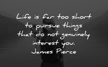 life is short quotes pursue things genuinely interest james pierce wisdom