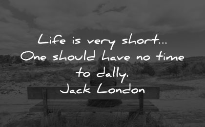 life is short quotes should have time dally jack london wisdom