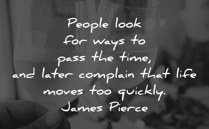 life is short quotes people look ways pass time later complain james pierce wisdom