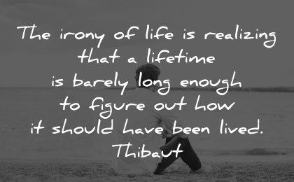 life is short quotes irony realizing lifetime barely figure thibaut wisdom