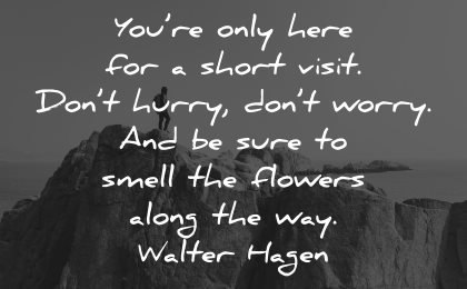 life is short quotes only here visit dont hurry worry sure smell flowers walter hagen wisdom