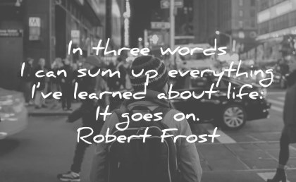 life quotes in three words i can sum up everything i ve learned about life it goes on robert frost wisdom quotes