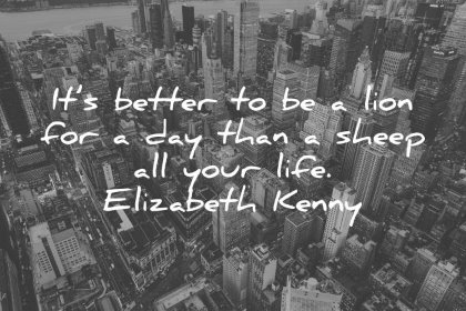 life quotes its better to be a lion for a day than a sheep all your life elizabeth kenny wisdom quotes