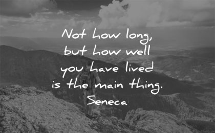 life quotes not how long well have lived main thing seneca wisdom man nature mountains
