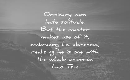 loneliness alone quotes ordinary men hate solitude master makes use embracing aloneness realizing one whole universe lao tzu wisdom