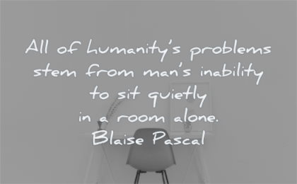 loneliness quotes humanitys problems stem mans inability quietly room alone blaise pascal wisdom chair