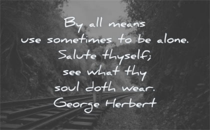 loneliness quotes use sometimes alone salute thyself what thy soul doth wear george herbert wisdom rail man