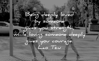 love quotes being deeply loved someone gives you strength while loving courage lao tzu wisdom couple street