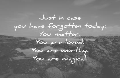 [[[[[[ TGIF ]]]]]]] Love-quotes-just-in-case-you-have-forgotten-today-you-matter-you-are-loved-you-are-worthy-you-are-magical-wisdom-quotes