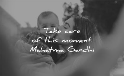 mahatma gandhi quotes take care this moment wisdom baby mother