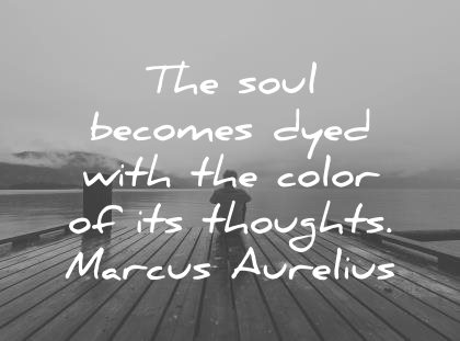 marcus aurelius quotes the soul becomes dyed with the color of its thoughts wisdom quotes