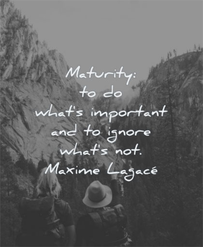 maturity quotes what important ignore maxime lagace wisdom man woman nature mountains