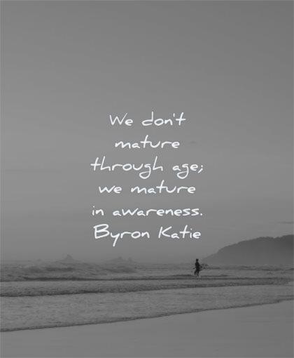 maturity quotes dont mature through age awareness byron katie wisdom solitude beach calm sea water nature