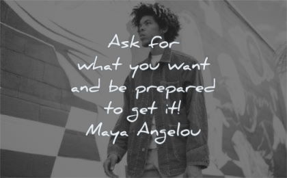 maya angelou quotes ask for what you want prepared get wisdom man walking