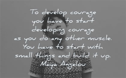 maya angelou quotes develop courage start developing other muscle you have with small things build wisdom woman