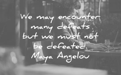 maya angelou quotes we may encounter many defeats but we must not be defeated wisdom quotes