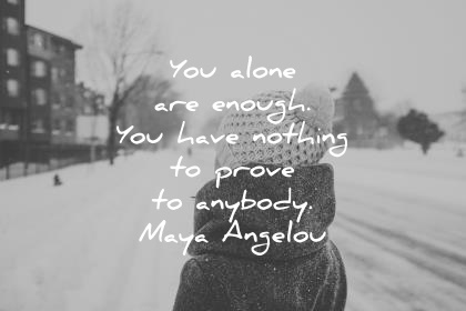 maya angelou quotes you alone are enough you have nothing to prove to anybody wisdom quotes