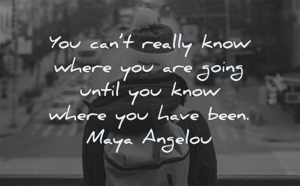 maya angelou quotes you cant really know where are going until have been wisdom