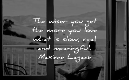 meaningful quotes wiser you get more love what slow real maxime lagace wisdom man sitting