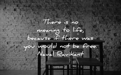 meaningful quotes no meaning life because there was you would free naval ravikant wisdom table chairs