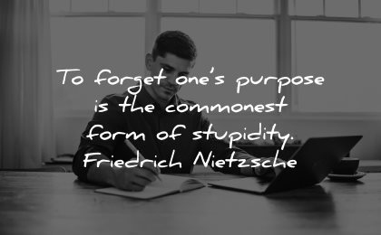 meaningful quotes forget ones purpose commonest form stupidity friedrich nietzsche wisdom man sitting working