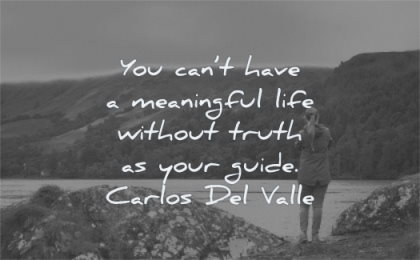 meaningful quotes you cant have life without truth your guide carlos del valle wisdom woman standing nature