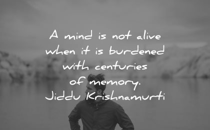 memories quote mind not alive when burdened centuries memory jiddu krishnamurti wisdom man water nature