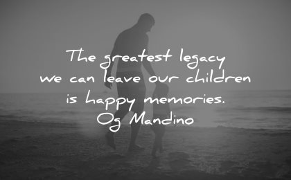 memories quote greatest legacy leave our children happy og mandino wisdom father kid beach walk