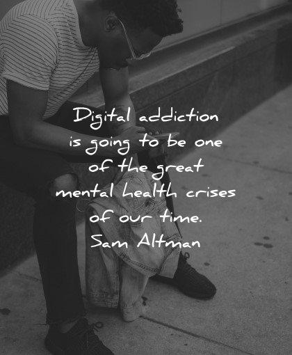 mental health quotes digital addiction going great health crises time sam altman wisdom man smartphone