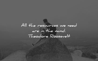mind quotes resources need theodore roosevelt wisdom man sitting