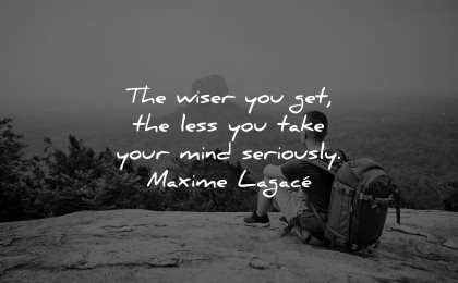 mind quotes wiser get less take seriously maxime lagace wisdom man sitting nature