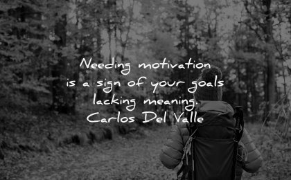 monday motivation quotes needing sign your goals lacking meaning carlos del valle wisdom woman nature hiking