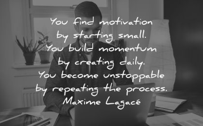 monday motivation quotes starting small build momentum creating daily become unstoppable repeating the process maxime lagace wisdom man laptop