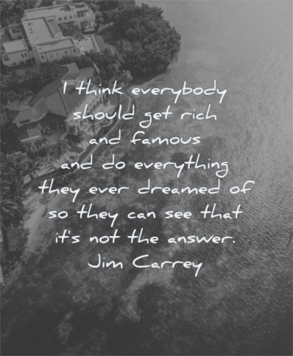 money quotes think everybody should get rich famous everything they ever dreamed jim carrey wisdom water house