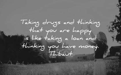 money quotes taking drugs thinking happy like taking loan thinking thibaut wisdom woman nature