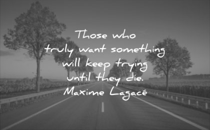 motivational quotes those who truly want something will keep trying until they die maxime lagace wisdom road trees