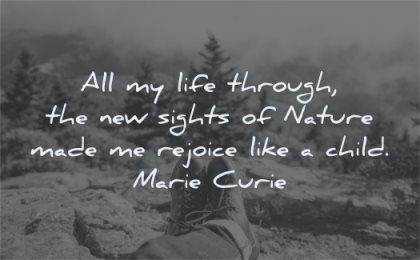 nature quotes life through new sights made rejoice like child marie curie wisdom feet