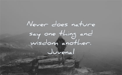 nature quotes never does say one thing wisdom another juvenal wisdom man standing
