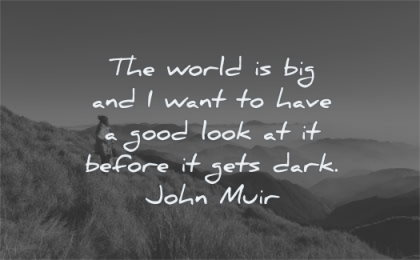 nature quotes world big want have good look before gets dark john muir wisdom woman mountains