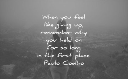 never give up quotes when you feel like giving remember why held for long the first place paulo coelho wisdom man solitude nature
