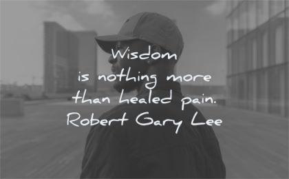 pain quotes wisdom nothing more healed robert gary lee wisdom black man