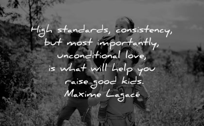 parenting quotes high standards consistency unconditional love what will help raise good kids maxime lagace wisdom family