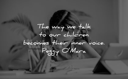 parenting quotes way talk children becomes their inner voice peggy omara wisdom girl writing