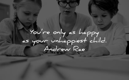 parenting quotes only happy unhappiest child andrew rae wisdom