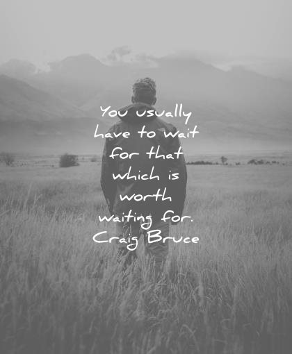patience quotes you usually have wait for that which worth waiting craig bruce wisdom