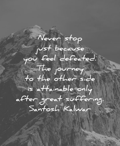 perseverance quotes never stop just because feel defeated journey other wise attainable only after great suffering santosh kalwar wisdom