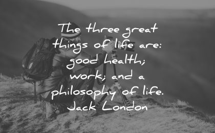 philosophy quotes three great things life good health work life jack london wisdom