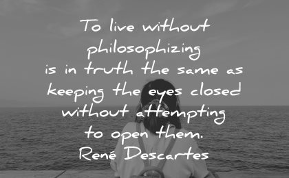 philosophy quotes live without philosophyzing truth same keeping eyes closed rene descartes wisdom