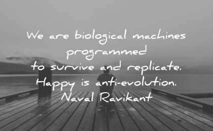 philosophy quotes biological machines programmed survive replicate happy anti evolution naval ravikant wisdom